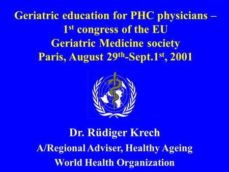 Geriatric education for PHC physicians – 1 st congress of the EU Geriatric Medicine society Paris, August 29 th -Sept.1 st, 2001 Dr. Rüdiger Krech A/Regional.