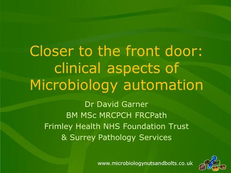 Www.microbiologynutsandbolts.co.uk Closer to the front door: clinical aspects of Microbiology automation Dr David Garner BM MSc MRCPCH FRCPath Frimley.