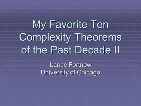 My Favorite Ten Complexity Theorems of the Past Decade II Lance Fortnow University of Chicago.