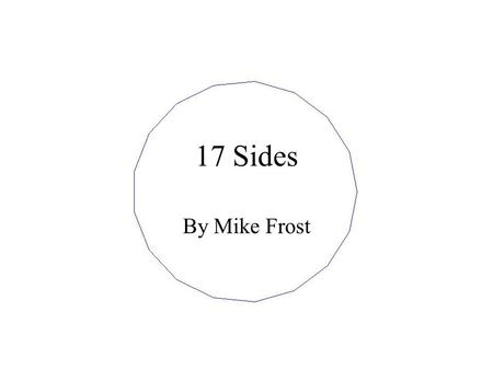 17 Sides By Mike Frost. What Can You Construct with Straight Edge and Compass? Lengths can be multiplied.