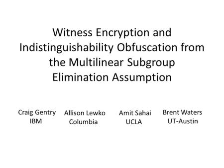 Witness Encryption and Indistinguishability Obfuscation from the Multilinear Subgroup Elimination Assumption Craig Gentry IBM Allison Lewko Columbia Amit.
