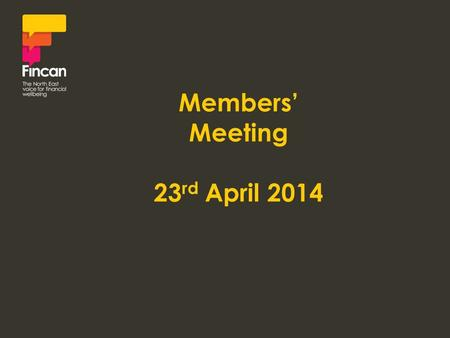 Members' Meeting 23 rd April 2014. Victoria Mackay-Parkin Chair, Fincan.
