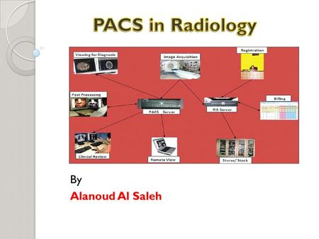 By Alanoud Al Saleh. PACS and HIS&RIS All PACS, whether they span the entire enterprise or a localized within a department, should also interface with.