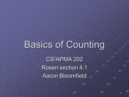1 Basics of Counting CS/APMA 202 Rosen section 4.1 Aaron Bloomfield.