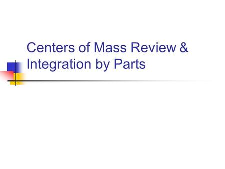 Centers of Mass Review & Integration by Parts. Center of Mass: 2-Dimensional Case The System's Center of Mass is defined to be: