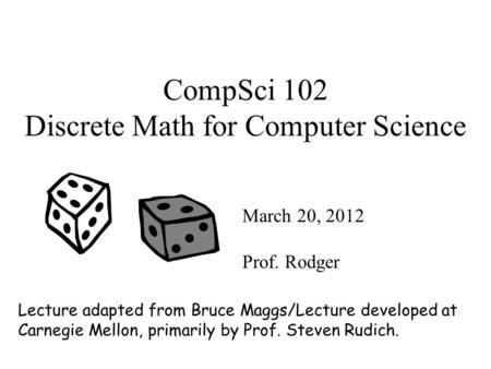 CompSci 102 Discrete Math for Computer Science March 20, 2012 Prof. Rodger Lecture adapted from Bruce Maggs/Lecture developed at Carnegie Mellon, primarily.