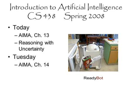 Introduction to Artificial Intelligence CS 438 Spring 2008 Today –AIMA, Ch. 13 –Reasoning with Uncertainty Tuesday –AIMA, Ch. 14.