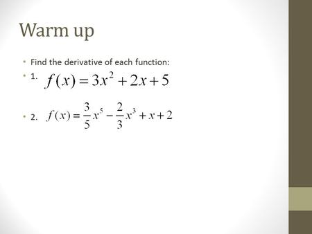 Warm up Find the derivative of each function: 1. 2.