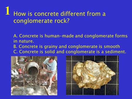 1 How is concrete different from a conglomerate rock? A. Concrete is human-made and conglomerate forms in nature. B. Concrete is grainy and conglomerate.