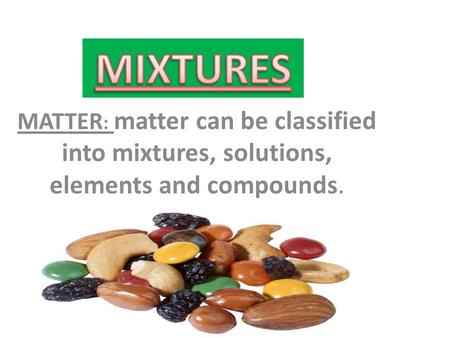 MATTER : matter can be classified into mixtures, solutions, elements and compounds.