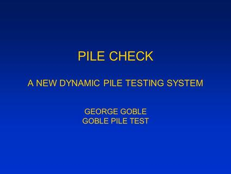 PILE CHECK A NEW DYNAMIC PILE TESTING SYSTEM GEORGE GOBLE GOBLE PILE TEST.