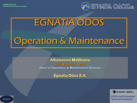 Egnatia Odos S.A. Operation & Maintenance Division BSRH Joint Permanent Technical Secretariat EGNATIA ODOS Operation & Maintenance Athanasios Matthaiou.