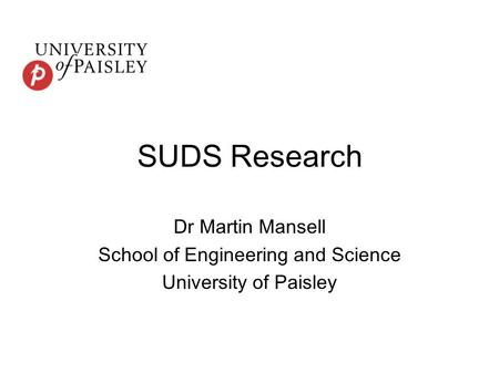 SUDS Research Dr Martin Mansell School of Engineering and Science University of Paisley.