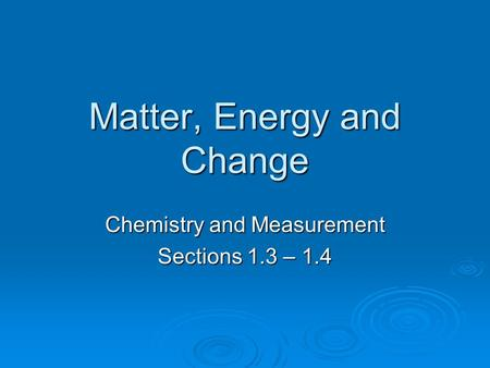 Matter, Energy and Change Chemistry and Measurement Sections 1.3 – 1.4.