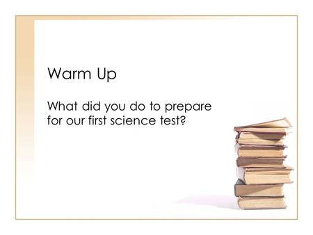 Warm Up What did you do to prepare for our first science test?