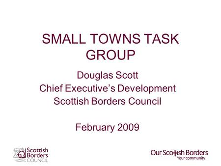 SMALL TOWNS TASK GROUP Douglas Scott Chief Executive's Development Scottish Borders Council February 2009.