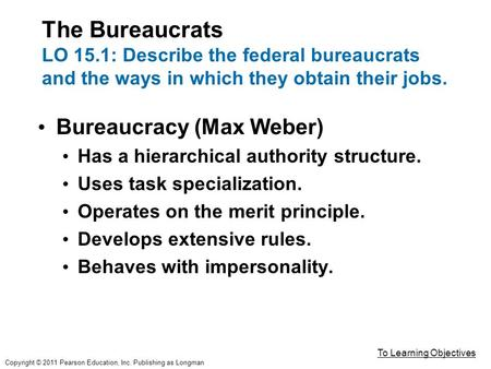 The Bureaucrats LO 15.1: Describe the federal bureaucrats and the ways in which they obtain their jobs. Bureaucracy (Max Weber) Has a hierarchical authority.