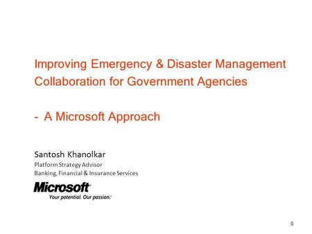 Improving Emergency & Disaster Management Collaboration for Government Agencies -A Microsoft Approach 0 Santosh Khanolkar Platform Strategy Advisor Banking,