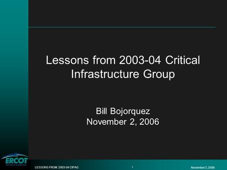 November 2, 2006 LESSONS FROM 2003-04 CIPAG 1 Lessons from 2003-04 Critical Infrastructure Group Bill Bojorquez November 2, 2006.