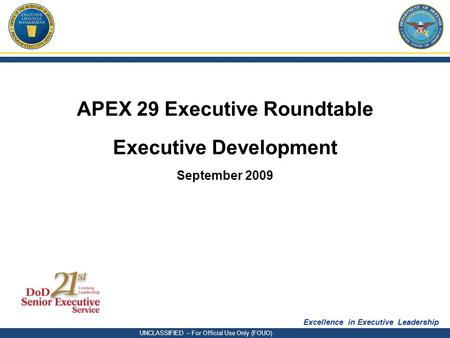 Excellence in Executive Leadership UNCLASSIFIED – For Official Use Only (FOUO) APEX 29 Executive Roundtable Executive Development September 2009.