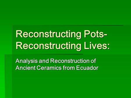 Reconstructing Pots- Reconstructing Lives: Analysis and Reconstruction of Ancient Ceramics from Ecuador.