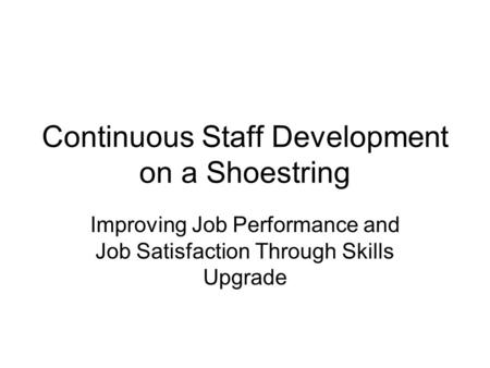 Continuous Staff Development on a Shoestring Improving Job Performance and Job Satisfaction Through Skills Upgrade.