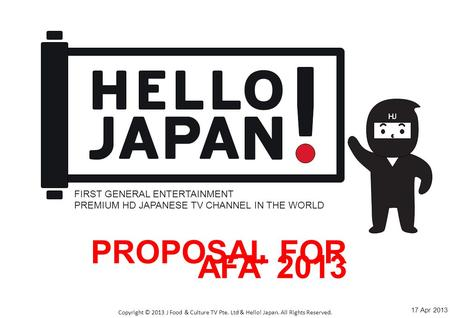 Click to edit Master title style Copyright © 2013 J Food & Culture TV Pte. Ltd & Hello! Japan. All Rights Reserved. PROPOSAL FOR AFA' 2013 FIRST GENERAL.