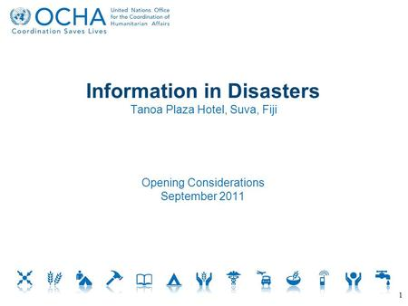 Information in Disasters Tanoa Plaza Hotel, Suva, Fiji Opening Considerations September 2011 1.