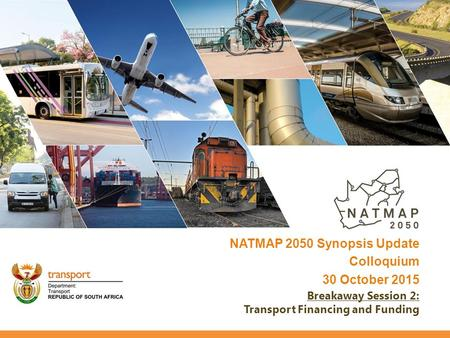 NATMAP 2050 Synopsis Update Colloquium 30 October 2015 Breakaway Session 2: Transport Financing and Funding.