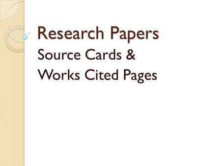 Research Papers Source Cards & Works Cited Pages.