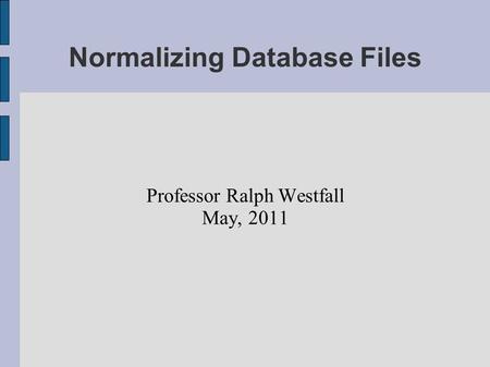 Normalizing Database Files Professor Ralph Westfall May, 2011.