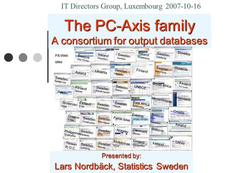 The PC-Axis family A consortium for output databases Presented by: Lars Nordbäck, Statistics Sweden IT Directors Group, Luxembourg 2007-10-16.