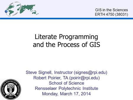 Literate Programming and the Process of GIS Steve Signell, Instructor Robert Poirier, TA School of Science Rensselaer.