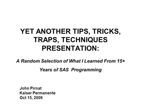 YET ANOTHER TIPS, TRICKS, TRAPS, TECHNIQUES PRESENTATION: A Random Selection of What I Learned From 15+ Years of SAS Programming John Pirnat Kaiser Permanente.