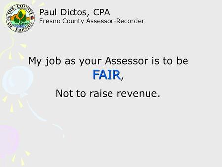 Paul Dictos, CPA Fresno County Assessor-Recorder My job as your Assessor is to be FAIR, Not to raise revenue.