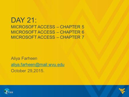 DAY 21: MICROSOFT ACCESS – CHAPTER 5 MICROSOFT ACCESS – CHAPTER 6 MICROSOFT ACCESS – CHAPTER 7 Aliya Farheen October 29,2015.