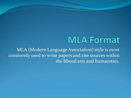 MLA (Modern Language Association) style is most commonly used to write papers and cite sources within the liberal arts and humanities.