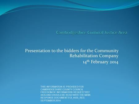 Presentation to the bidders for the Community Rehabilitation Company 14 th February 2014 THIS INFORMATION IS PROVIDED FOR CAMBRIDGESHIRE COUNTY COUNCIL.