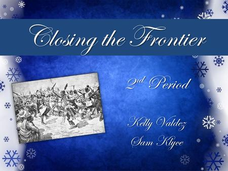 Closing the Frontier 2 nd Period Kelly Valdez Sam Klyce.