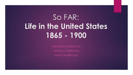 So FAR: Life in the United States 1865 - 1900 EUROPEAN AMERICANS AFRICAN AMERICANS NATIVE AMERICANS.