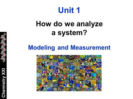 Chemistry XXI Unit 1 How do we analyze a system? Modeling and Measurement.