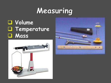 Measuring  Volume  Temperature  Mass. Graduated Cylinders The glass cylinder has etched marks to indicate volumes, a pouring lip, and quite often,