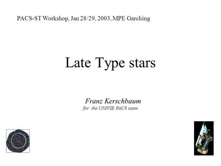 Late Type stars PACS-ST Workshop, Jan 28/29, 2003, MPE Garching Franz Kerschbaum for the UNIVIE PACS team.