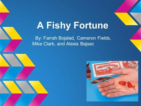 A Fishy Fortune By: Farrah Bojalad, Cameron Fields, Mike Clark, and Alexia Bajsec.