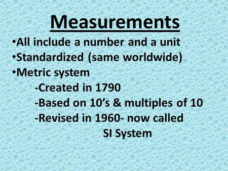 Measurements All include a number and a unit Standardized (same worldwide) Metric system -Created in 1790 -Based on 10's & multiples of 10 -Revised in.