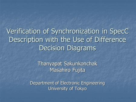Verification of Synchronization in SpecC Description with the Use of Difference Decision Diagrams Thanyapat Sakunkonchak Masahiro Fujita Department of.
