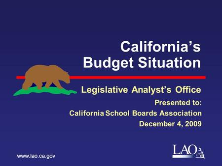 LAO California's Budget Situation Legislative Analyst's Office www.lao.ca.gov Presented to: California School Boards Association December 4, 2009.