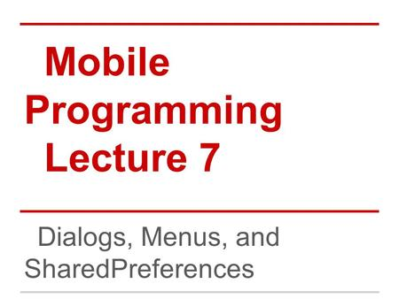 Mobile Programming Lecture 7 Dialogs, Menus, and SharedPreferences.
