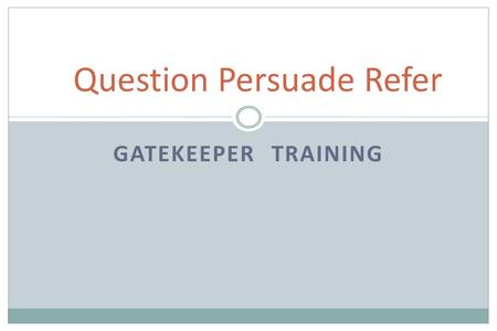 GATEKEEPER TRAINING Question Persuade Refer. VIDEO QPR Institute.
