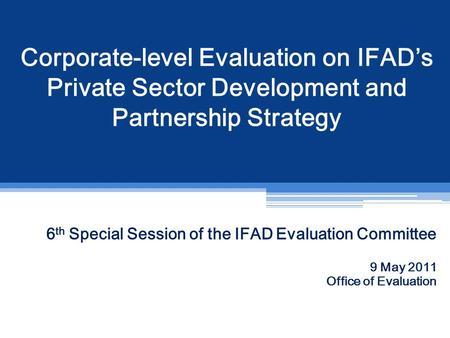 Corporate-level Evaluation on IFAD's Private Sector Development and Partnership Strategy 6 th Special Session of the IFAD Evaluation Committee 9 May 2011.